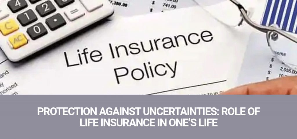Protection Against Uncertainties: Role Of Life Insurance In One's Life