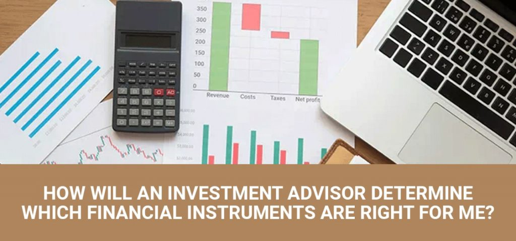 How Will An Investment Advisor Determine Which Financial Instruments Are Right For Me?