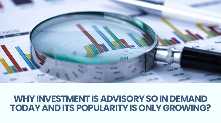 Why Investment Is Advisory So In Demand Today And Its Popularity Is Only Growing?