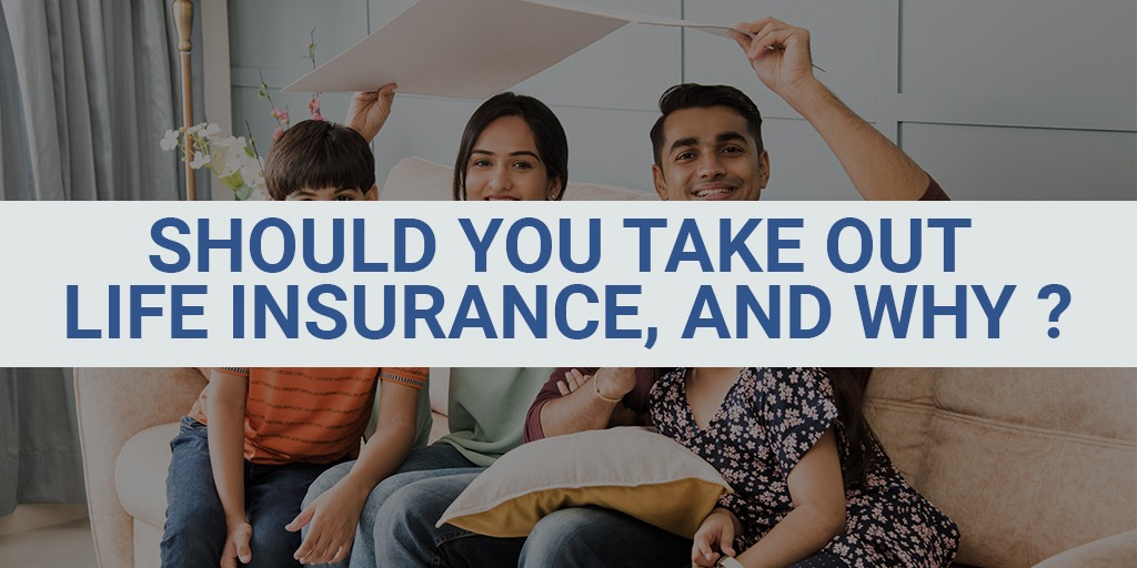 Should You Take Out Life Insurance, and Why?